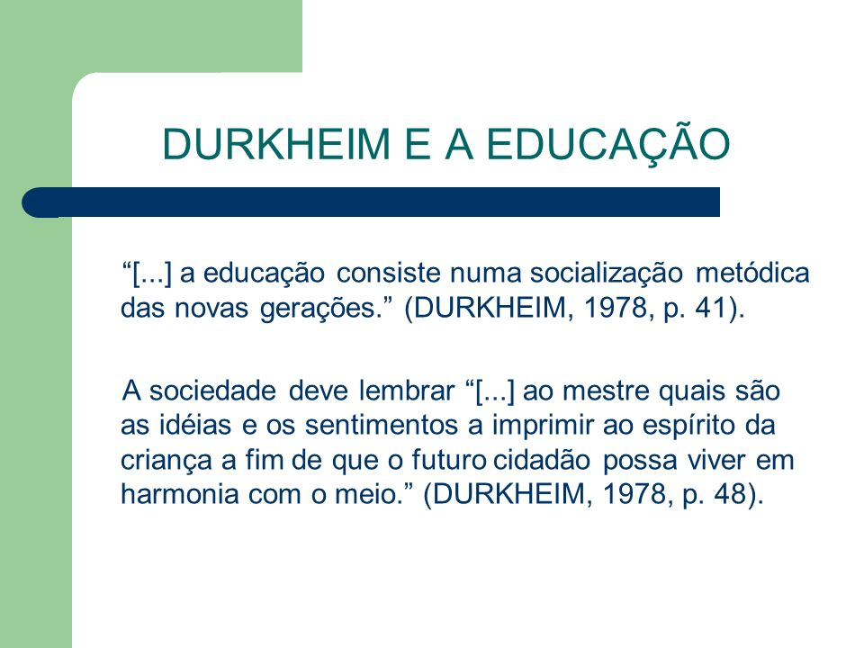 DURKHEIM E A EDUCAÇÃO [...] a educação consiste numa socialização metódica das novas gerações. (DURKHEIM, 1978, p. 41).